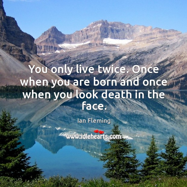 Image, You only live twice. Once when you are born and once when you look death in the face.