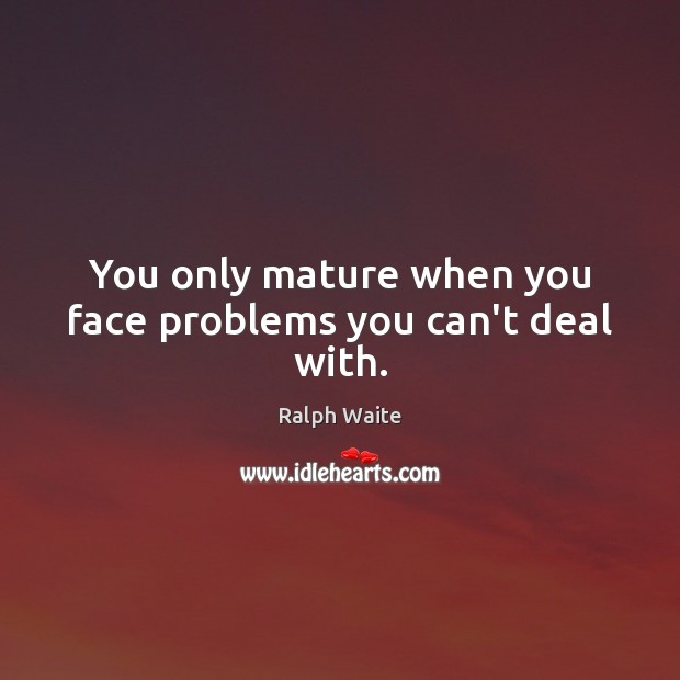 Image, You only mature when you face problems you can't deal with.