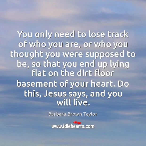 You only need to lose track of who you are, or who Barbara Brown Taylor Picture Quote