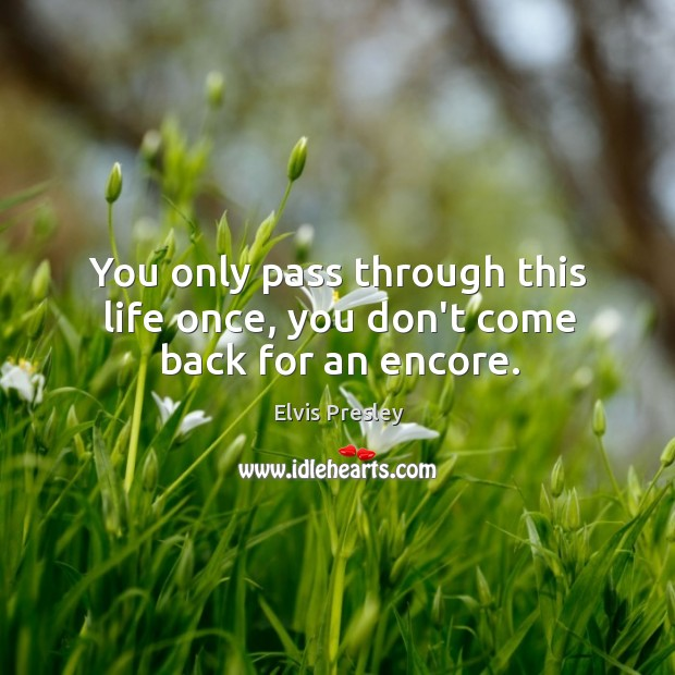 You only pass through this life once, you don't come back for an encore. Image
