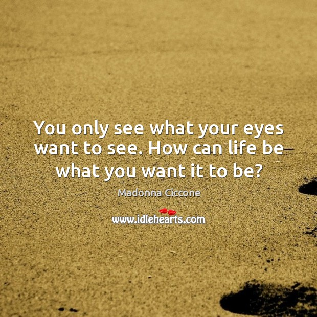 Image, You only see what your eyes want to see. How can life be what you want it to be?
