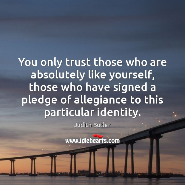Judith Butler Picture Quote image saying: You only trust those who are absolutely like yourself, those who have
