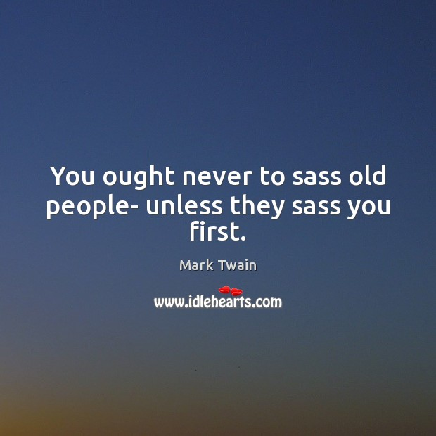 Image, You ought never to sass old people- unless they sass you first.