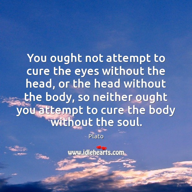 You ought not attempt to cure the eyes without the head, or Plato Picture Quote