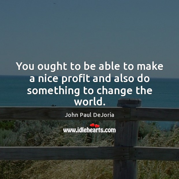 You ought to be able to make a nice profit and also do something to change the world. Image