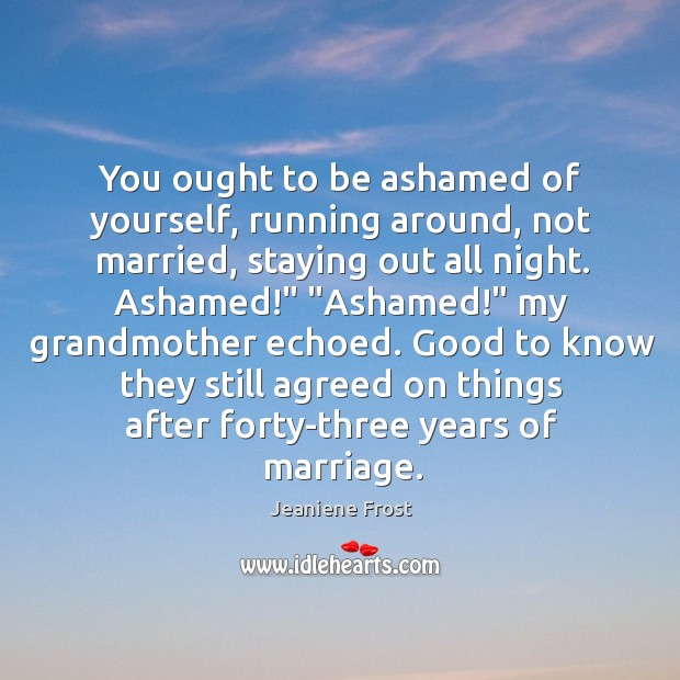 You ought to be ashamed of yourself, running around, not married, staying Image