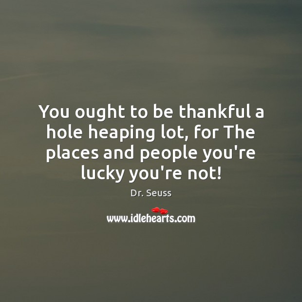 You ought to be thankful a hole heaping lot, for The places Dr. Seuss Picture Quote