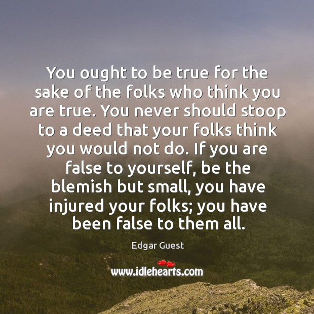 You ought to be true for the sake of the folks who Edgar Guest Picture Quote