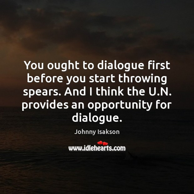 You ought to dialogue first before you start throwing spears. And I Johnny Isakson Picture Quote