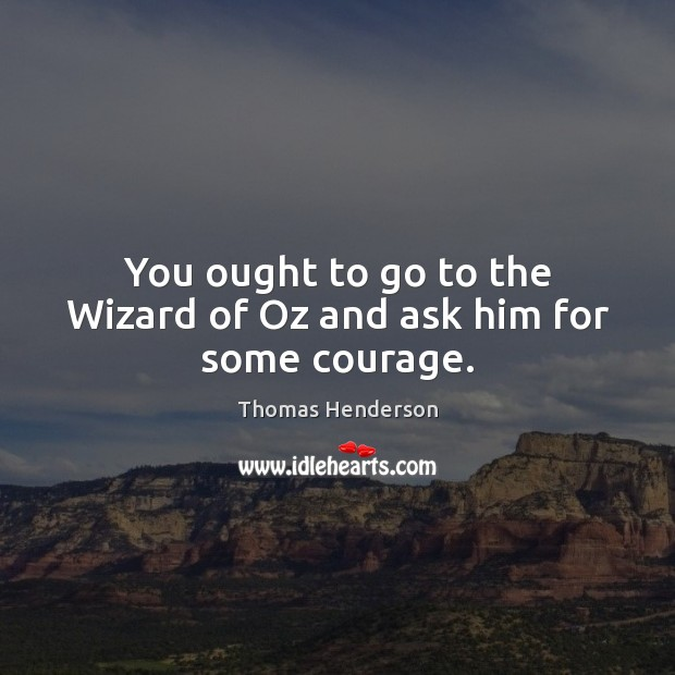 You ought to go to the Wizard of Oz and ask him for some courage. Image