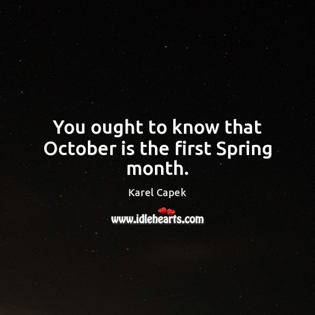 You ought to know that October is the first Spring month. Karel Capek Picture Quote