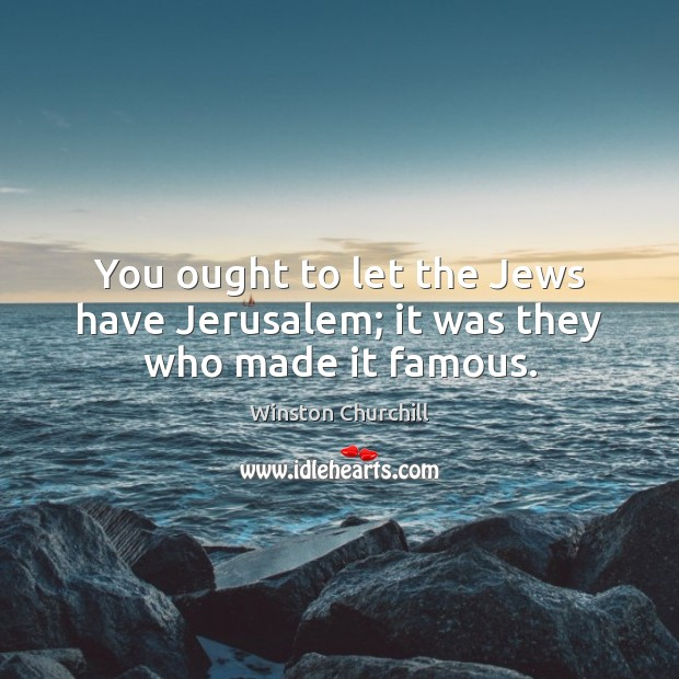 Image, You ought to let the Jews have Jerusalem; it was they who made it famous.