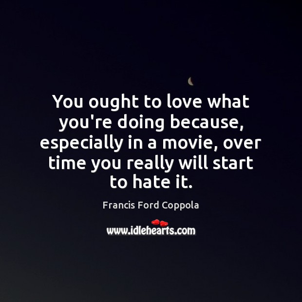 Image, You ought to love what you're doing because, especially in a movie,