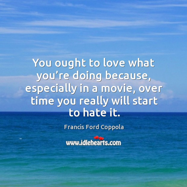 Image, You ought to love what you're doing because, especially in a movie, over time you really will start to hate it.