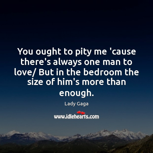 You ought to pity me 'cause there's always one man to love/ Lady Gaga Picture Quote