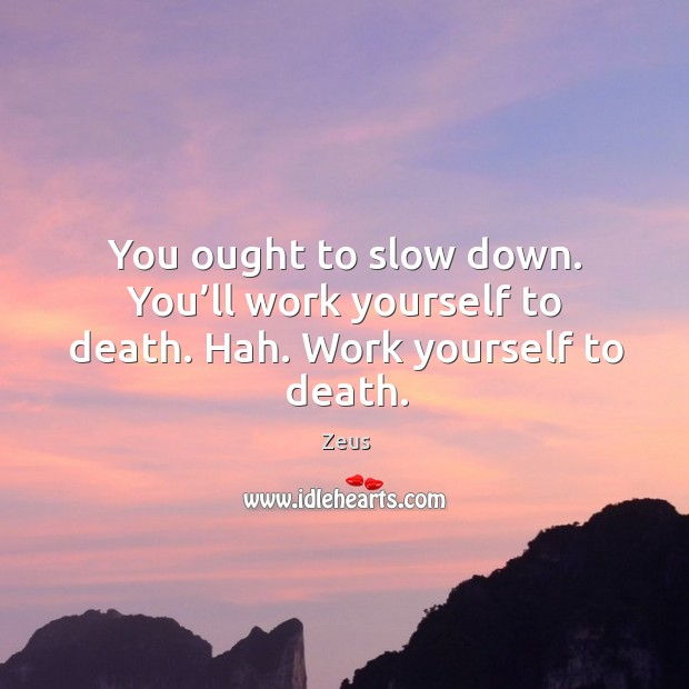 You ought to slow down. You'll work yourself to death. Hah. Work yourself to death. Image