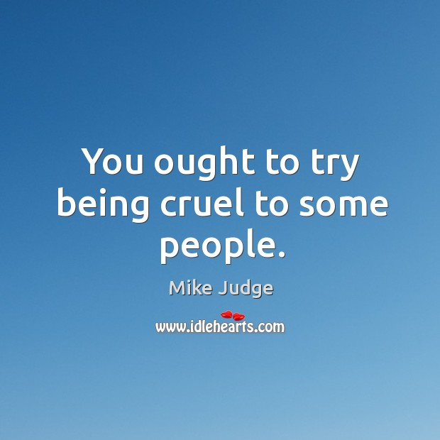 You ought to try being cruel to some people. Mike Judge Picture Quote