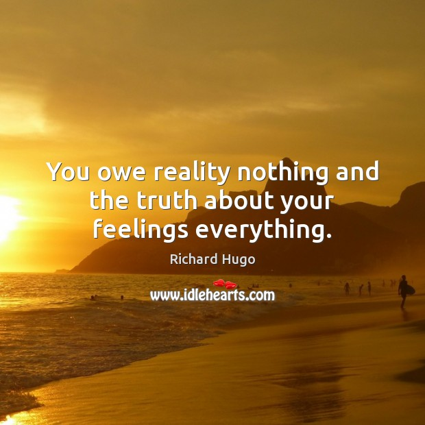 You owe reality nothing and the truth about your feelings everything. Image