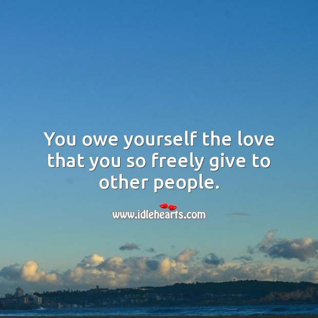 You owe yourself the love that you so freely give to other people. Love Yourself Quotes Image