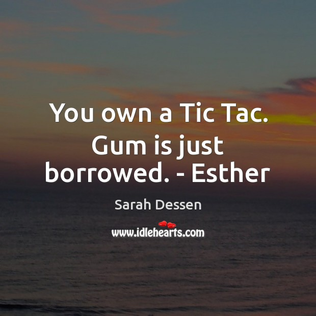 You own a Tic Tac. Gum is just borrowed. – Esther Sarah Dessen Picture Quote