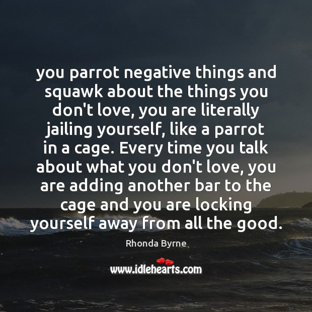 You parrot negative things and squawk about the things you don't love, Rhonda Byrne Picture Quote
