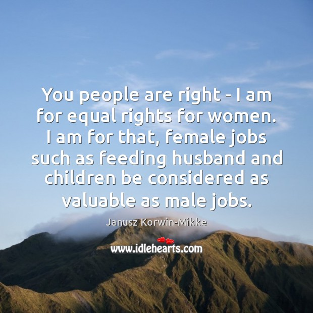 You people are right – I am for equal rights for women. Janusz Korwin-Mikke Picture Quote