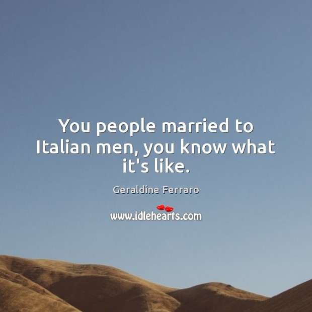 You people married to Italian men, you know what it's like. Geraldine Ferraro Picture Quote