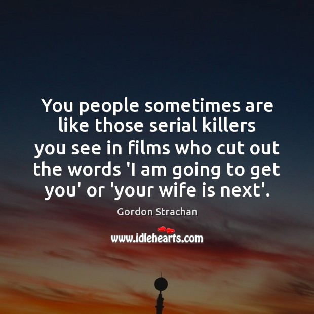 You people sometimes are like those serial killers you see in films Gordon Strachan Picture Quote