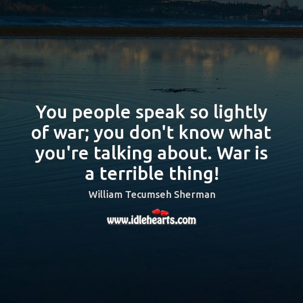 You people speak so lightly of war; you don't know what you're William Tecumseh Sherman Picture Quote