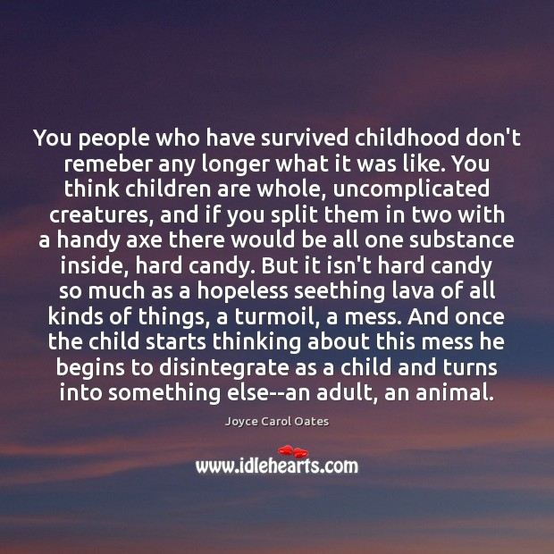 You people who have survived childhood don't remeber any longer what it Joyce Carol Oates Picture Quote