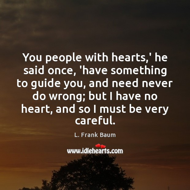 You people with hearts,' he said once, 'have something to guide L. Frank Baum Picture Quote