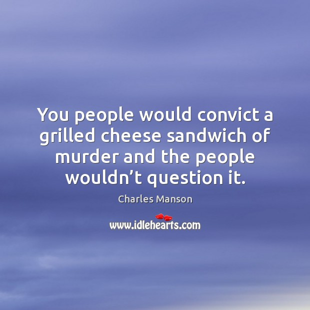 You people would convict a grilled cheese sandwich of murder and the Charles Manson Picture Quote