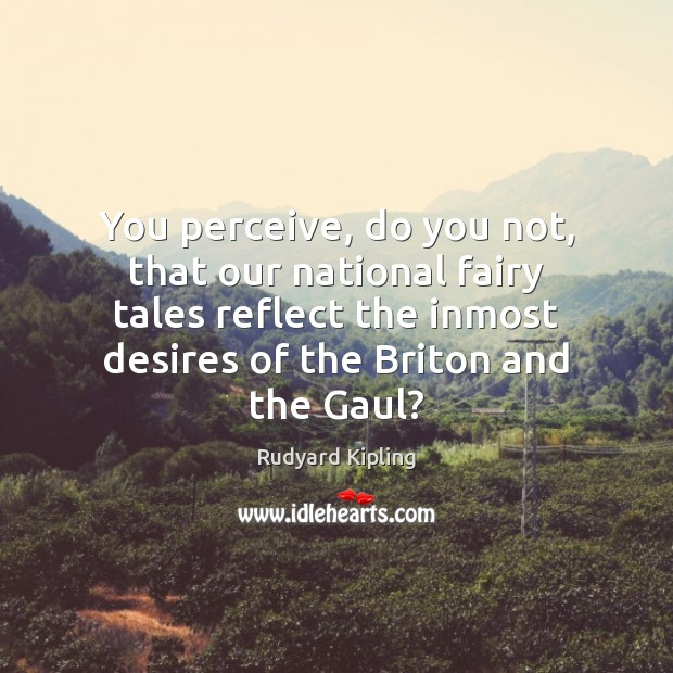 You perceive, do you not, that our national fairy tales reflect the Rudyard Kipling Picture Quote