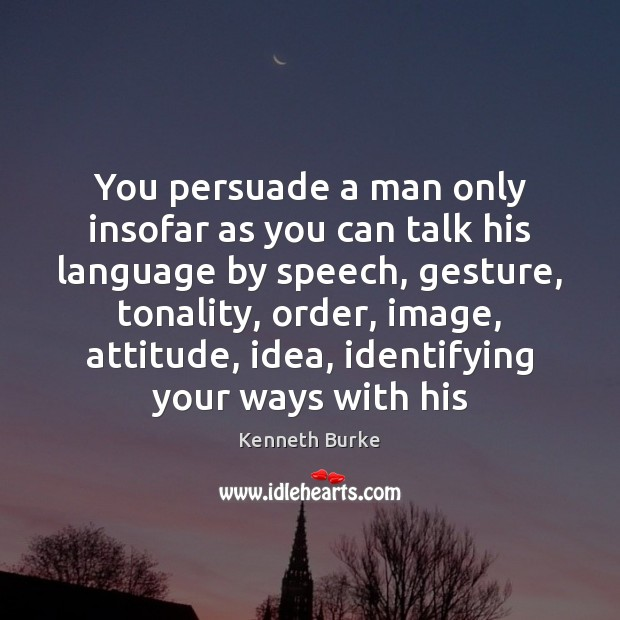 You persuade a man only insofar as you can talk his language Kenneth Burke Picture Quote