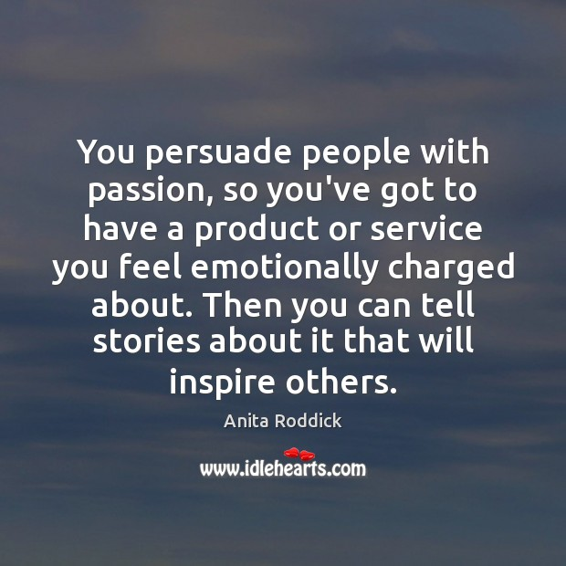 You persuade people with passion, so you've got to have a product Anita Roddick Picture Quote