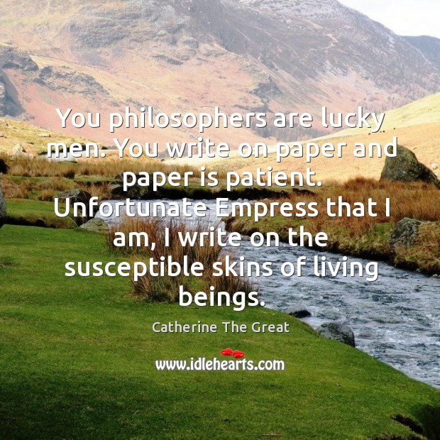 You philosophers are lucky men. You write on paper and paper is patient. Image