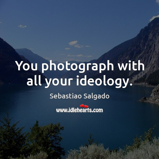 Image, You photograph with all your ideology.