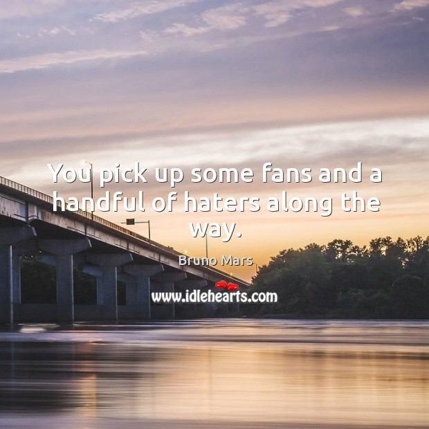 You pick up some fans and a handful of haters along the way. Bruno Mars Picture Quote
