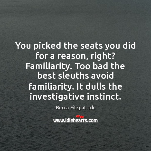 You picked the seats you did for a reason, right? Familiarity. Too Becca Fitzpatrick Picture Quote