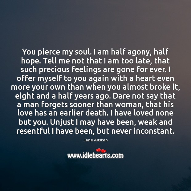 You pierce my soul. I am half agony, half hope. Tell me Jane Austen Picture Quote