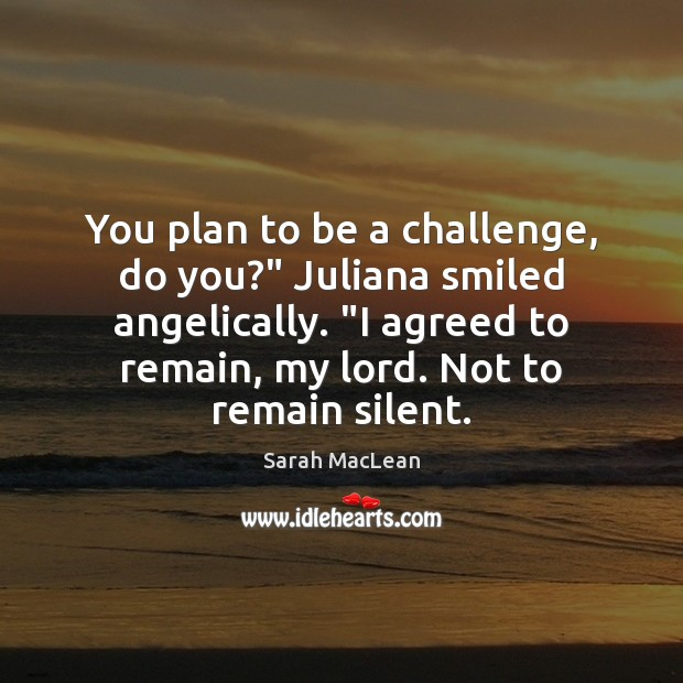 """You plan to be a challenge, do you?"""" Juliana smiled angelically. """"I Sarah MacLean Picture Quote"""
