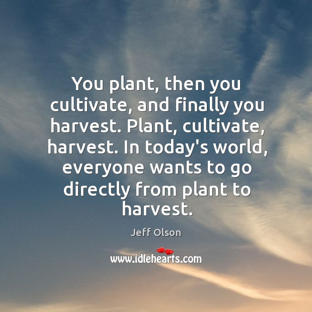 Image, You plant, then you cultivate, and finally you harvest. Plant, cultivate, harvest.