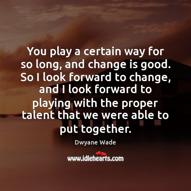 You play a certain way for so long, and change is good. Dwyane Wade Picture Quote
