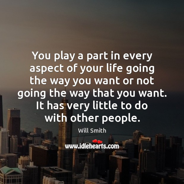 You play a part in every aspect of your life going the Image