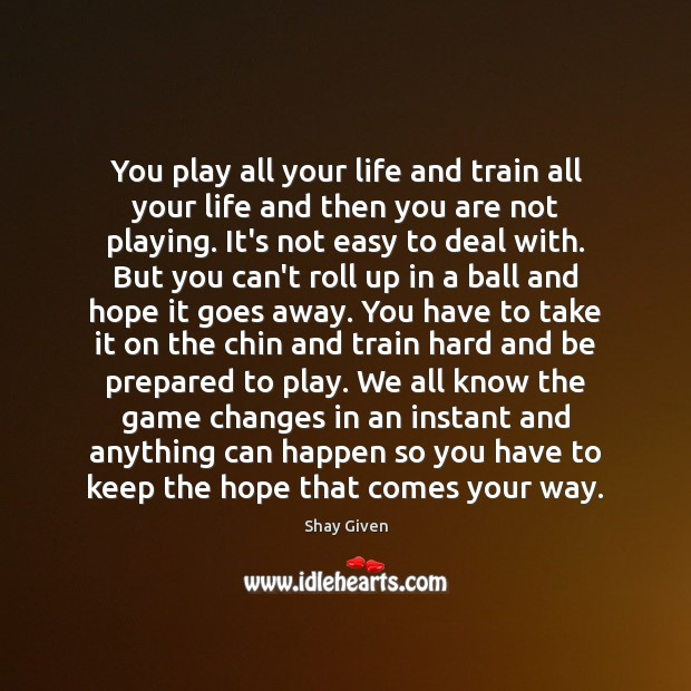 Image, You play all your life and train all your life and then