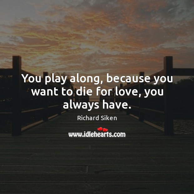 Image, You play along, because you want to die for love, you always have.