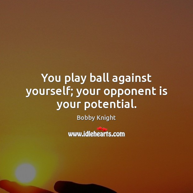 Image, You play ball against yourself; your opponent is your potential.