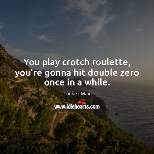 You play crotch roulette, you're gonna hit double zero once in a while. Tucker Max Picture Quote