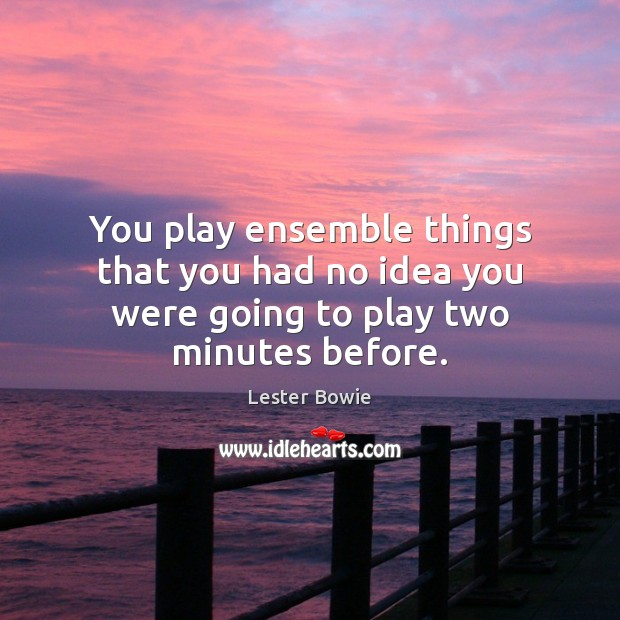Image, You play ensemble things that you had no idea you were going to play two minutes before.