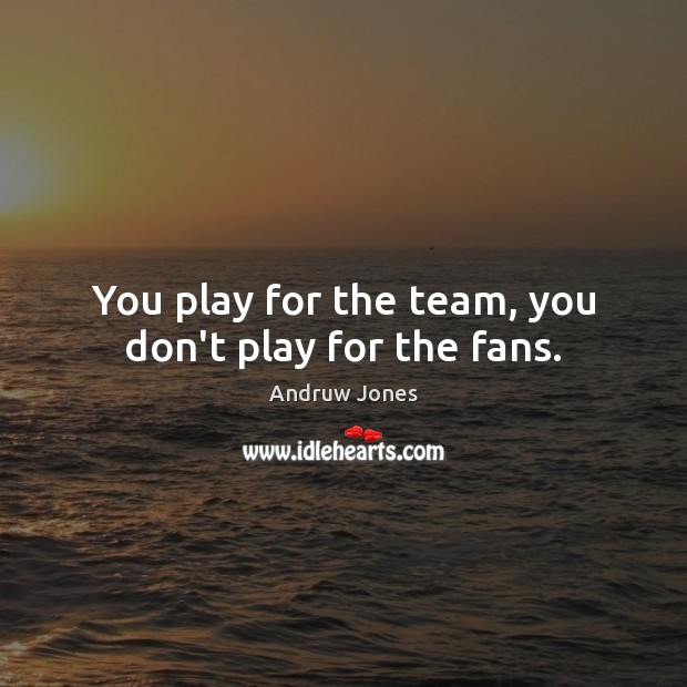 Image, You play for the team, you don't play for the fans.